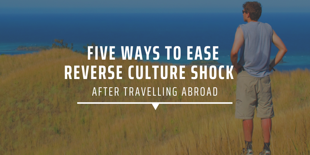 Five ways to ease reverse culture shock after travelling abroad