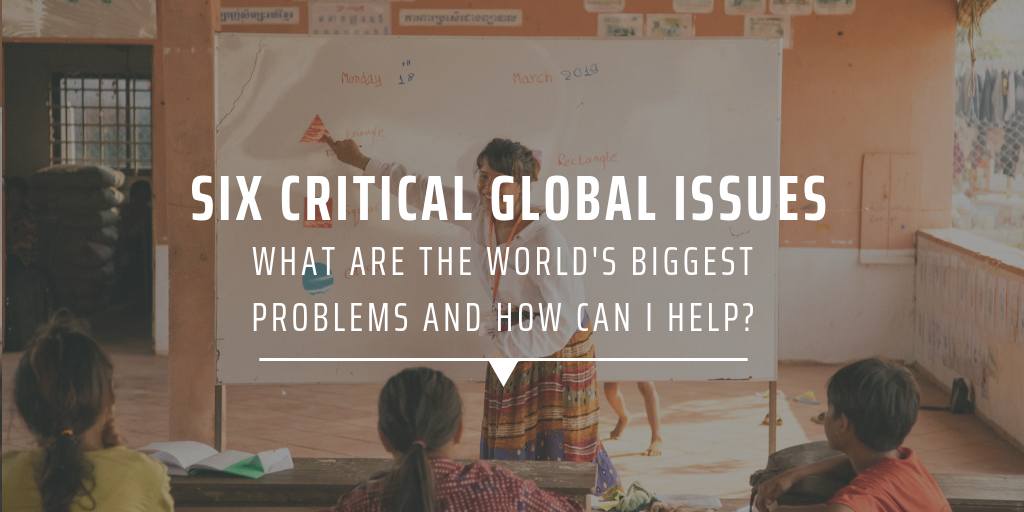 six critical global issues - what are the world's biggest problems and how can I help