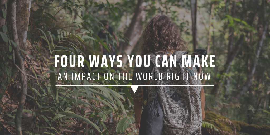 Four ways you can make an impact on the world right now