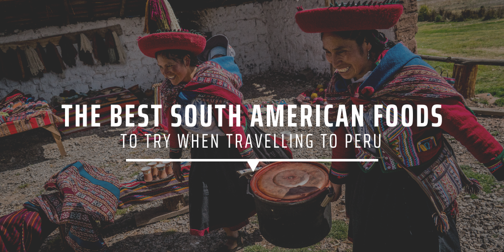 The best South American foods to try when travelling to Peru