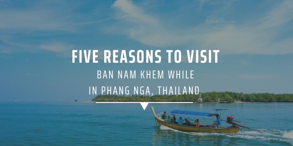 Five reasons to visit Ban Nam Khem while in Phang Nga Thailand