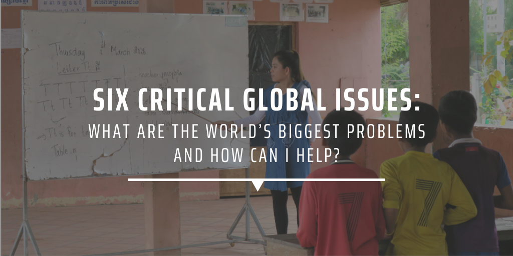 Six critical global issues What are the world's biggest problems and how can I help